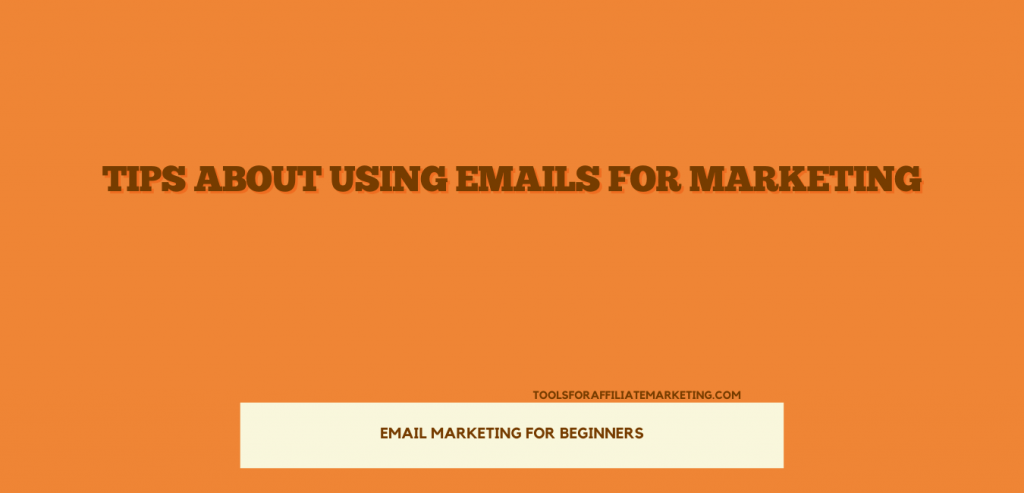 Email Marketing For Beginners - Tips about Using Emails For Marketing