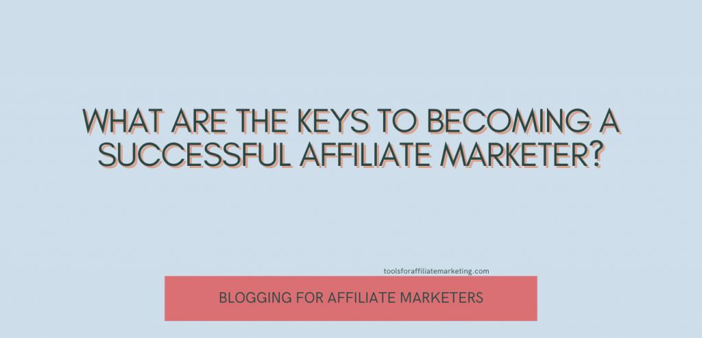 What Are the Keys to Becoming a Successful Affiliate Marketer?